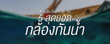 ต้อนรับ Summer กับ 5 สุดยอดกล้องกันน้ำ