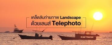 เคล็ดลับถ่ายภาพ Landscape ด้วยเลนส์ Telephoto