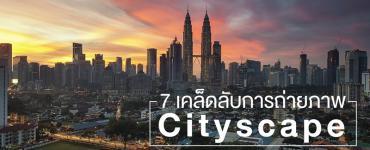 7 เคล็ดลับการถ่ายภาพ Cityscape