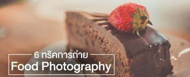 6 ทริคการถ่าย Food Photography