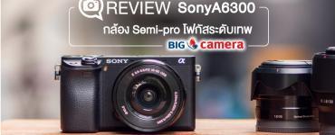 Review : SonyA6300 กล้องตระกูล Alpha ระดับ Semi-pro