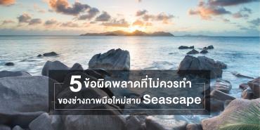 5 ข้อผิดพลาดที่ไม่ควรทำของช่างภาพมือใหม่สาย Seascape