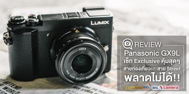 Review Panasonic GX9L เซ็ท Exclusive คุ้มสุดๆ สายท่องเที่ยวและสาย Street พลาดไม่ได้!!