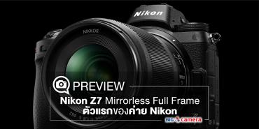 Preview Nikon Z7 Mirrorless Full Frame ตัวแรกของค่าย Nikon