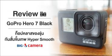 Review GoPro Hero 7 Black ท็อปคลาสของรุ่น กันสั่นขั้นเทพ Hyper Smooth