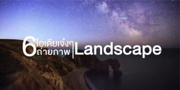 6 ไอเดียเจ๋ง ๆ สร้างสรรค์ภาพถ่าย Landscape