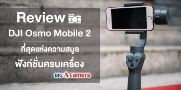 Review DJI Osmo Mobile 2 ที่สุดแห่งความสมูธ ฟังก์ชั่นครบเครื่อง