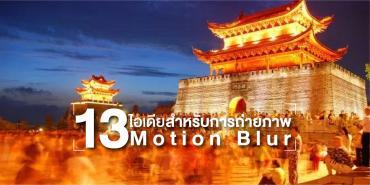 13 ไอเดียสำหรับการถ่ายภาพ Motion Blur