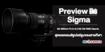 Preview Sigma 60-600mm F4.5-6.3 DG OS HSM | Sports สุดยอดเลนส์ซูเปอร์ซูมของสายกีฬา