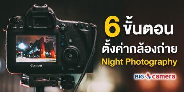6 ขั้นตอน การตั้งค่ากล้องสำหรับถ่าย Night Photography