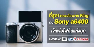ที่สุด! ของกล้องสาย Vlog กับ Sony a6400 เจ้าพ่อโฟกัสแห่งยุค