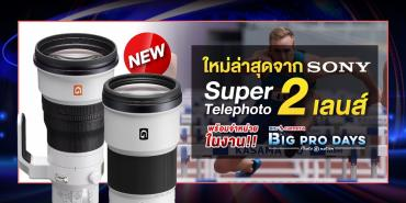 Super Telephoto 2 เลนส์ ใหม่ล่าสุด จาก Sony พร้อมวางจำหน่าย ในงาน BIG CAMERA BIG PRO DAYS13