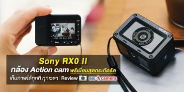 Sony RX0 II กล้อง Action cam พรีเมี่ยมสุดกระทัดรัด เก็บรูปได้ทุกที่ ทุกเวลา