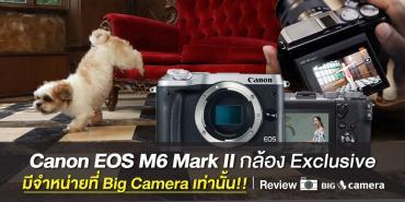 Review : Canon EOS M6 Mark II กล้อง Exclusive มีจำหน่ายที่ Big Camera เท่านั้น!!