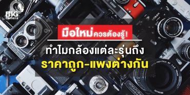 มือใหม่ควรต้องรู้ ทำไมกล้องแต่ละรุ่นถึงราคาถูก-แพงต่าง กัน